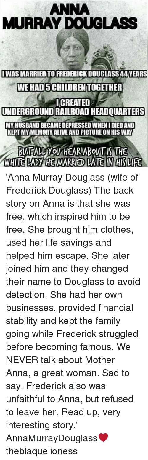 Frederick Douglass: ANNA  MURRAY DOUGLASS  IWAS MARRIED TO FREDERICK DOUGLASS 44 YEARS  WE HAD 5 CHILDREN TOGETHER  ICREATED  UNDERGROUND RAILROAD HEADQUARTERS  MY,HUSBAND BECAME DEPRESSED WHEN I DIED AND  KEPT MYMEMORY ALIVE AND PICTURE ON HIS WAY  WHITE LADY HE MARRIED LATE IN HIS LIFE 'Anna Murray Douglass (wife of Frederick Douglass) The back story on Anna is that she was free, which inspired him to be free. She brought him clothes, used her life savings and helped him escape. She later joined him and they changed their name to Douglass to avoid detection. She had her own businesses, provided financial stability and kept the family going while Frederick struggled before becoming famous. We NEVER talk about Mother Anna, a great woman. Sad to say, Frederick also was unfaithful to Anna, but refused to leave her. Read up, very interesting story.' ┈┈┈┈┈┈┈┈┈┈┈┈┈┈┈┈┈┈┈┈┈┈┈ AnnaMurrayDouglass❤ theblaquelioness