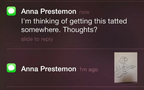 slide: Anna Prestemon now  I'm thinking of getting this tatted  somewhere. Thoughts?  slide to reply  Anna Prestemon 1m ago