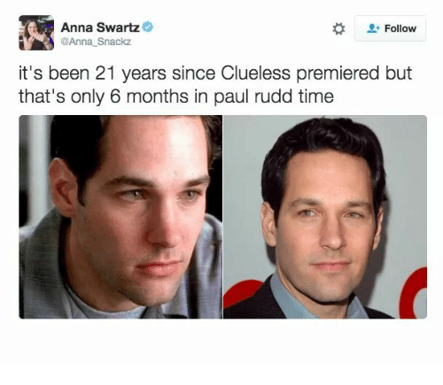 paul rudd: Anna Swartz  @Anna Snackz  Follow  it's been 21 years since Clueless premiered but  that's only 6 months in paul rudd time