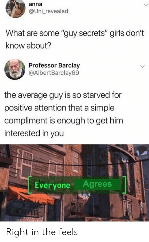 "Anna, Girls, and Simple: anna  @Uni revealed  What are some ""guy secrets"" girls don't  know about?  Professor Barclay  @AlbertBarclay69  the average guy is so starved for  positive attention that a simple  compliment is enough to get him  interested in you  Everyone Agrees Right in the feels"