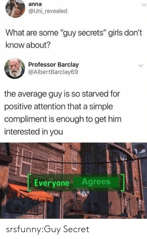 """Anna, Girls, and Tumblr: anna  @Uni revealed  What are some """"guy secrets"""" girls don't  know about?  Professor Barclay  @AlbertBarclay69  the average guy is so starved for  positive attention that a simple  compliment is enough to get him  interested in you  Everyone Agrees srsfunny:Guy Secret"""