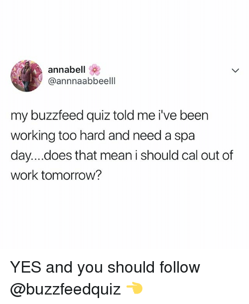 Work, Buzzfeed, and Mean: annabell  @annnaabbeelll  my buzzfeed quiz told me i've been  working too hard and need a spa  day....does that mean i should cal out of  work tomorrow? YES and you should follow @buzzfeedquiz 👈