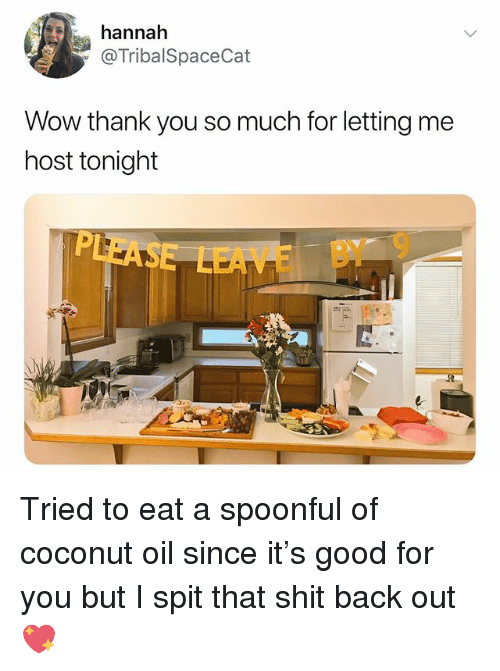 Spoonful: annah  @TribalSpaceCat  Wow thank you so much for letting me  host tonight  EAE BY 9 Tried to eat a spoonful of coconut oil since it's good for you but I spit that shit back out 💖