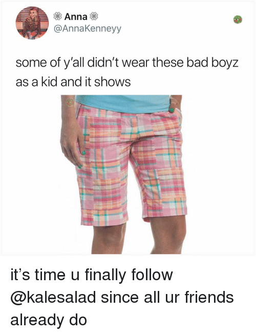 Bad, Friends, and Memes: @AnnaKenneyy  some of y'all didn't wear these bad boyz  as a kid and it shows it's time u finally follow @kalesalad since all ur friends already do