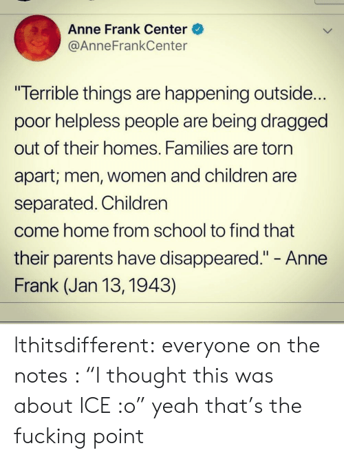 "Children, Fucking, and Parents: Anne Frank Center  @AnneFrankCenter  ""Terrible things are happening outside...  poor helpless people are being dragged  out of their homes. Families are torn  apart; men, Women and children are  separated. Children  come home from school to find that  their parents have disappeared."" - Anne  Frank (Jan 13, 1943) lthitsdifferent:  everyone on the notes : ""I thought this was about ICE :o"" yeah that's the fucking point"