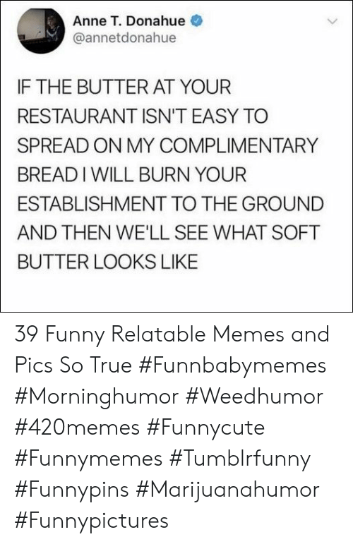 to-the-ground: Anne T. Donahue  @annetdonahue  IF THE BUTTER AT YOUR  RESTAURANT ISN'T EASY TO  SPREAD ON MY COMPLIMENTARY  BREADIWILL BURN YOUR  ESTABLISHMENT TO THE GROUND  AND THEN WE'LL SEE WHAT SOFT  BUTTER LOOKS LIKE 39 Funny Relatable Memes and Pics So True  #Funnbabymemes #Morninghumor #Weedhumor #420memes #Funnycute #Funnymemes #Tumblrfunny #Funnypins #Marijuanahumor #Funnypictures