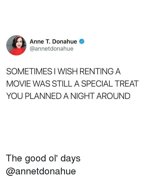 renting: Anne T. Donahue  @annetdonahue  SOMETIMES I WISH RENTING A  MOVIE WAS STILL A SPECIAL TREAT  YOU PLANNED A NIGHT AROUNDD The good ol' days @annetdonahue