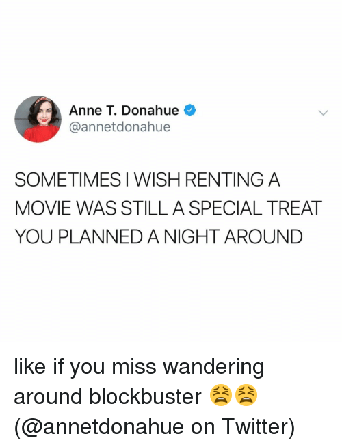 renting: Anne T. Donahue  @annetdonahue  SOMETIMES I WISH RENTING A  MOVIE WAS STILL A SPECIAL TREAT  YOU PLANNED A NIGHT AROUND like if you miss wandering around blockbuster 😫😫 (@annetdonahue on Twitter)