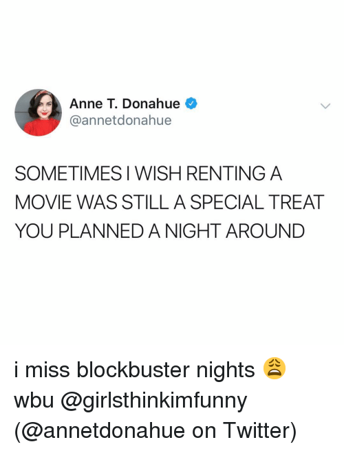 renting: Anne T. Donahue  @annetdonahue  SOMETIMES I WISH RENTING A  MOVIE WAS STILL A SPECIAL TREAT  YOU PLANNED A NIGHT AROUND i miss blockbuster nights 😩 wbu @girlsthinkimfunny (@annetdonahue on Twitter)