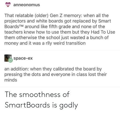 Older: anneonomus  That relatable (older) Gen Z memory: when all the  projectors and white boards got replaced by Smart  BoardsTM around like fifth grade and none of the  teachers knew how to use them but they Had To Use  them otherwise the school just wasted a bunch of  money and it was a rlly weird transition  space-ex  an addition: when they calibrated the board by  pressing the dots and everyone in class lost their  minds The smoothness of SmartBoards is godly