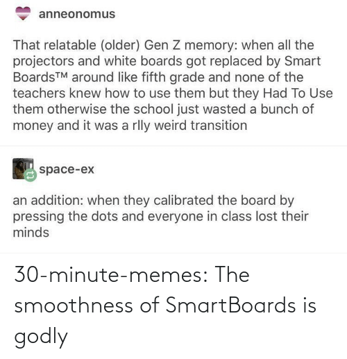Older: anneonomus  That relatable (older) Gen Z memory: when all the  projectors and white boards got replaced by Smart  BoardsTM around like fifth grade and none of the  teachers knew how to use them but they Had To Use  them otherwise the school just wasted a bunch of  money and it was a rlly weird transition  space-ex  an addition: when they calibrated the board by  pressing the dots and everyone in class lost their  minds 30-minute-memes:  The smoothness of SmartBoards is godly