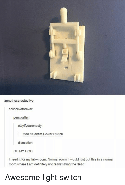Definitely, God, and Oh My God: annethecatdetective:  colincliveforever  penworthy  etsyifyourenasty  Mad Scientist Power Switch  disecction  OH MY GOD  I need it for my lab- room. Normal room. I would just put this in a normal  room where I am definitely not reanimating the dead. Awesome light switch