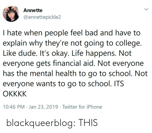 Financial Aid: Annette  @annettepickle2  I hate when people feel bad and have to  explain why they re not going to college.  Like dude. It's okay. Life happens. Not  everyone gets financial aid. Not everyone  nas the mental health to go to school. Not  everyone wants to go to school. ITS  10:46 PM . Jan 23, 2019·Twitter for iPhone blackqueerblog: THIS