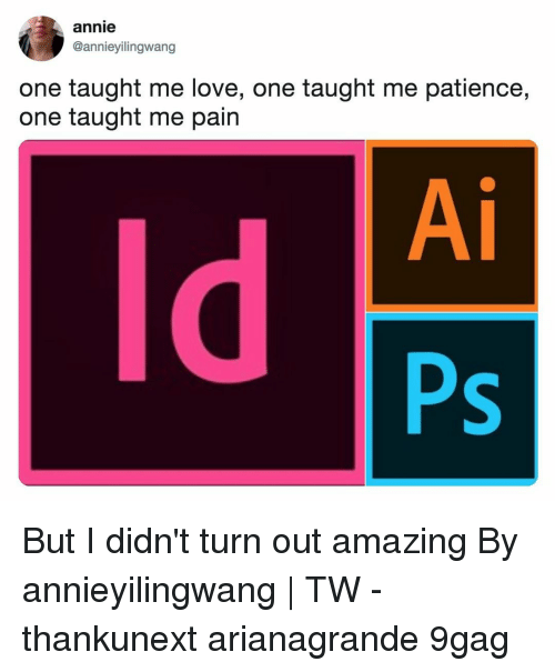 9gag, Love, and Memes: annie  @annieyilingwang  one taught me love, one taught me patience,  one taught me pain  Ai  ld  Ps But I didn't turn out amazing⠀ By annieyilingwang | TW⠀ -⠀ thankunext arianagrande 9gag