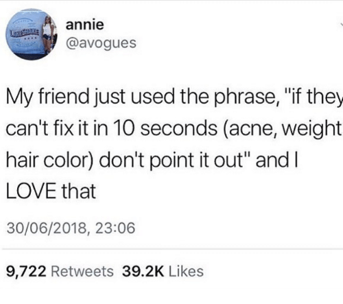 "hair color: annie  @avogues  My friend just used the phrase, ""if they  can't fix it in 10 seconds (acne, weight  hair color) don't point it out"" andI  LOVE that  30/06/2018, 23:06  9,722 Retweets 39.2K Likes"