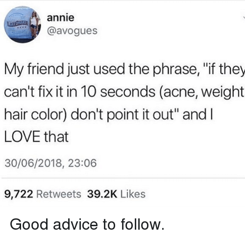 "hair color: annie  @avogues  My friend just used the phrase, ""if they  can't fix it in 10 seconds (acne, weight  hair color) don't point it out"" andI  LOVE that  30/06/2018, 23:06  9,722 Retweets 39.2K Likes Good advice to follow."