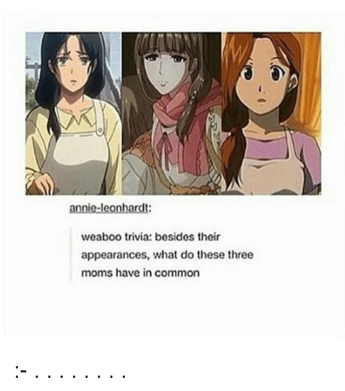 Commoner: annie-leonhardt:  weaboo trivia: besides their  appearances, what do these three  moms have in common :- . . . . . . . .