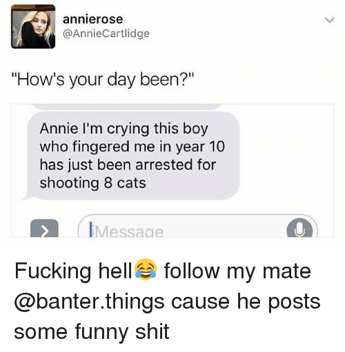 "Fingered: annierose  @AnnieCartlidge  ""How's your day been?""  Annie I'm crying this boy  who fingered me in year 10  has just been arrested for  shooting 8 cats  IMessaae Fucking hell😂 follow my mate @banter.things cause he posts some funny shit"