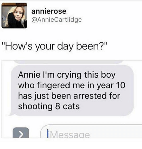 "Fingered: annierose  @AnnieCartlidge  ""How's your day been?""  Annie I'm crying this boy  who fingered me in year 10  has just been arrested for  shooting 8 cats  IMessage"