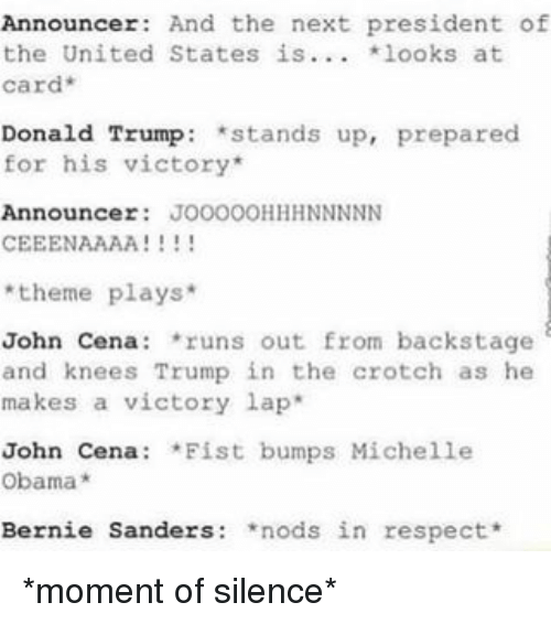 Fist Bumping: Announcer  And the next president of  the United States is  looks at  Card  Donald Trump stands up, prepared  for his victory  Announcer  JOOOOOHHH NNNNN  CEEENAAAA  theme plays  John Cena  runs out from backstage  and knees Trump in the crotch as he  makes a victory lap  John Cena  *Fist bumps Michelle  Obama  Bernie Sanders  nods in respect *moment of silence*