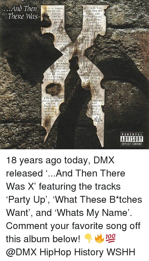 DMX: ..Ano Ihen  Thee Was  HANK THE  AND  PLEAS  PAREN TAL  ADVISORY  EXPLICIT COHTENT 18 years ago today, DMX released '...And Then There Was X' featuring the tracks 'Party Up', 'What These B*tches Want', and 'Whats My Name'. Comment your favorite song off this album below! 👇🔥💯 @DMX HipHop History WSHH