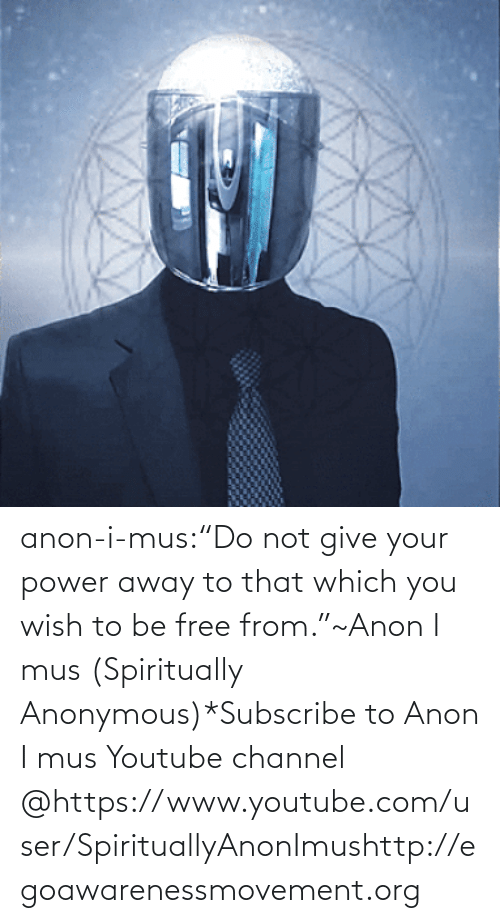 "Power: anon-i-mus:""Do not give your power away to that which you wish to be free from.""~Anon I mus (Spiritually Anonymous)*Subscribe to Anon I mus Youtube channel @https://www.youtube.com/user/SpirituallyAnonImushttp://egoawarenessmovement.org"