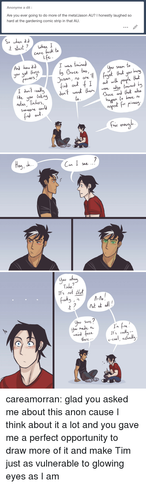 Target, Tumblr, and Weird: Anonyme a dit:  Are you ever going to do more of the metalJason AU? I honestly laughed so  hard at the gardening comic strip in that AU.   And how did  you set those  I was taied  Doce too  ou SeeM Co  owerS  org  So tieu  like you taking  notes, limbers,  SoMeoe cou  to.  hargen to have no  (ngeよf-( r.vac  Cu( enoU   Can I soe  See   Abo  It'snot thet  frech -  ou Sor<  weird  ace  It s cecly  c-Cool, aclu  there careamorran:  glad you asked me about this anon cause I think about it a lot and you gave me a perfect opportunity to draw more of it and makeTim just as vulnerable to glowing eyes as I am
