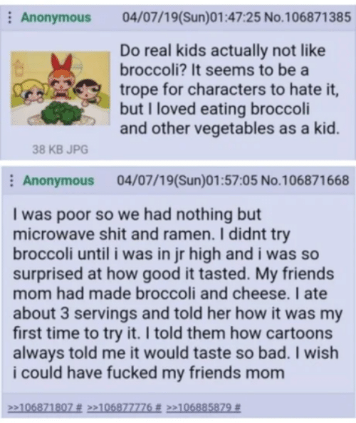 Bad, Friends, and Ramen: Anonymous  04/07/19(Sun)01:47:25 No.106871385  Do real kids actually not like  broccoli? It seems to be a  trope for characters to hate it,  but I loved eating broccoli  and other vegetables as a kid.  38 KB JPG  Anonymous 04/07/19(Sun)01:57:05 No.106871668  I was poor so we had nothing but  microwave shit and ramen. I didnt try  broccoli until i was in jr high and i was so  surprised at how good it tasted. My friends  mom had made broccoli and cheese. I ate  about 3 servings and told her how it was my  first time to try it. I told them how cartoons  always told me it would taste so bad. I wish  i could have fucked my friends mom  106871807 # >>106877776 # >»106885879