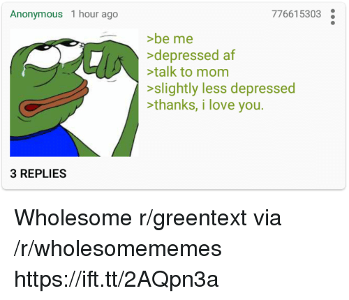 greentext: Anonymous 1 hour ago  776615303  >be me  >depressed af  talk to mom  >slightly less depressed  >thanks, i love you  3 REPLIES Wholesome r/greentext via /r/wholesomememes https://ift.tt/2AQpn3a