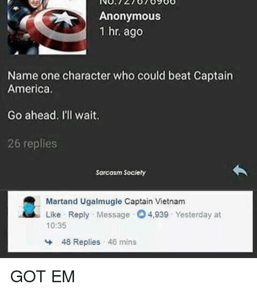 Sarcasm Society: Anonymous  1 hr. ago  Name one character who could beat Captain  America.  Go ahead. I'll wait.  26 replies  Sarcasm Society  Martand Ugalmugle Captain Vietnam  Like Reply Message 4,939 Yesterday at  10:35  냐  48 Replies , 46 mins GOT EM