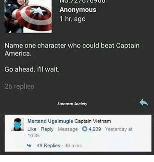 Sarcasm Society: Anonymous  1 hr. ago  Name one character who could beat Captain  America  Go ahead. I'll wait.  26 replies  Sarcasm Society  Martand Ugalmugle Captain Vietnam  Like Reply Message O4,939 Yesterday at  10:35  48 Replies 46 mins