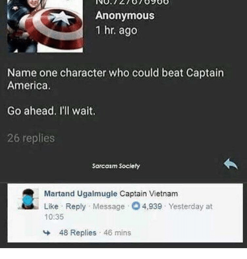 Sarcasm Society: Anonymous  1 hr. ago  Name one character who could beat Captain  America.  Go ahead. I'll wait.  26 replies  Sarcasm Society  Martand Ugalmugle Captain Vietnam  Like Reply Message O4,939 Yesterday at  10:35  48 Replies 46 mins