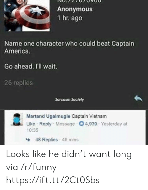 Sarcasm Society: Anonymous  1 hr. ago  Name one character who could beat Captain  America.  Go ahead. I'll wait  26 replies  Sarcasm Society  Martand Ugalmugle Captain Vietnam  Like Reply Message 4,939 Yesterday at  10:35  48 Replies 46 mins Looks like he didn't want long via /r/funny https://ift.tt/2Ct0Sbs