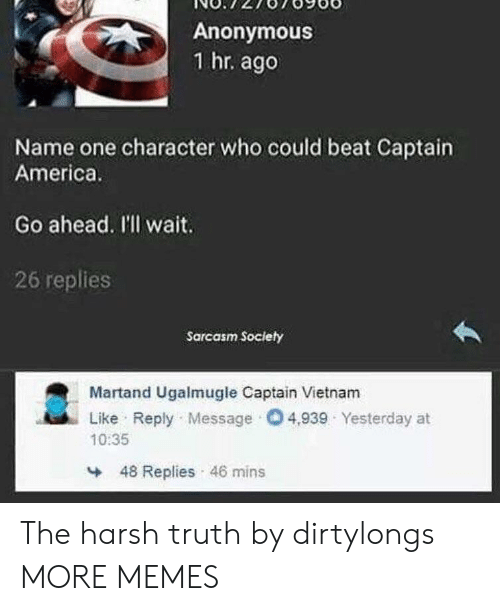 Sarcasm Society: Anonymous  1 hr. ago  Name one character who could beat Captain  America.  Go ahead. I'll wait.  26 replies  Sarcasm Society  Martand Ugalmugle Captain Vietnam  Like Reply Message O4,939 Yesterday at  10:35  48 Replies 46 mins The harsh truth by dirtylongs MORE MEMES