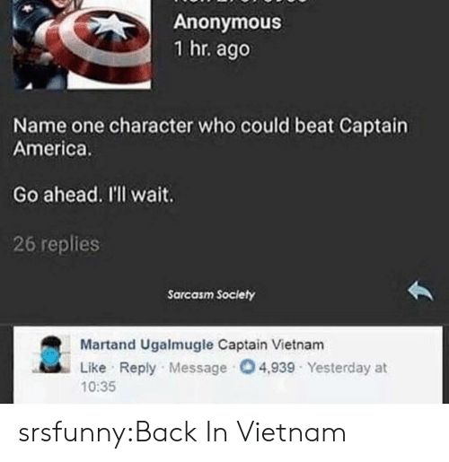 Sarcasm Society: Anonymous  1 hr. ago  Name one character who could beat Captain  America.  Go ahead. I'l wait.  26 replies  Sarcasm Society  Martand Ugalmugle Captain Vietnam  Like Reply Message 4,939 Yesterday at  10:35 srsfunny:Back In Vietnam