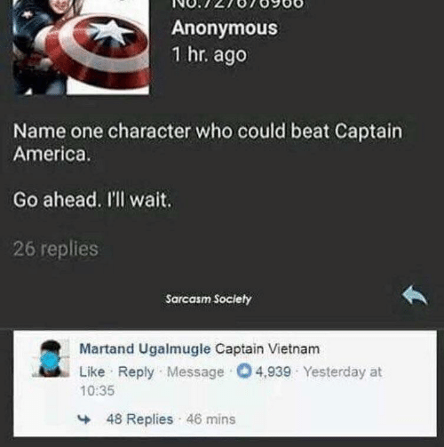 Mins: Anonymous  1 hr. ago  Name one character who could beat Captain  America.  Go ahead. I'll wait.  26 replies  Sarcasm Society  Martand Ugalmugle Captain Vietnam  Like Reply Message O4,939 Yesterday at  10:35  48 Replies 46 mins