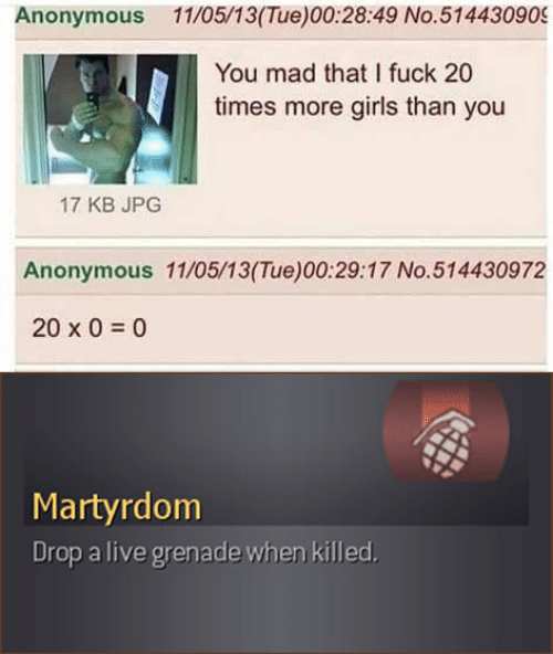 Drop A: Anonymous 11/05/13(Tue)00:28:49 No.514430909  You mad that I fuck 20  times more girls than you  17 KB JPG  Anonymous 11/05/13(Tue)00:29:17 No.514430972  20 x 0  0  Martyrdom  Drop a live grenade when killed.