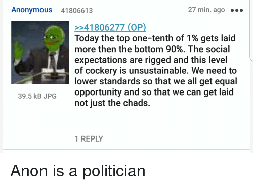 4chan, Anonymous, and Opportunity: Anonymous |41806613  27 min. ago..  41806277 (0P)  Today the top one-tenth of 1% gets laid  more then the bottom 90%. The social  expectations are rigged and this level  of cockery is unsustainable. We need to  lower standards so that we all get equal  opportunity and so that we can get laid  not just the chads.  39.5 kB JPG  1 REPLY