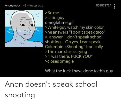 """shotting: Anonymous 43 minutes ago  803872724  >Be me  >Latin guy  omegletime.gif  >White guy watch my skin color  >he answers """"I don't speak taco""""  >l answer """"I don't speak school  shotting... Oh yes. I can speak  Columbine Shooting"""" Ironically  >The man starts crying  >""""I was there. FUCK YOU""""  >closes omegle  What the fuck I have done to this guy Anon doesn't speak school shooting"""
