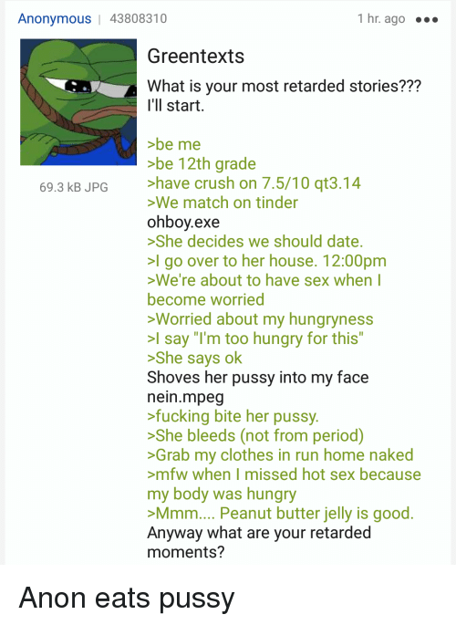 """Hungryness: Anonymous   43808310  1 hr. ago ..o  Greentexts  What is your most retarded stories???  'll start  be me  be 12th grade  have crush on 7.5/10 qt3.14  We match on tinder  ohbov.exe  She decides we should date  I go over to her house. 12:00pm  69.3 kB JPG  We're about to have sex when l  become worried  Worried about my hungryness  l say """"I'm too hungry for this""""  >She says ok  Shoves her pussy into my face  nein.mpeg  fucking bite her pussy  She bleeds (not from period)  Grab my clothes in run home naked  >mfw when I missed hot sex because  my body was hungry  Mmm.... Peanut butter jelly is good  Anyway what are your retarded  moments?"""