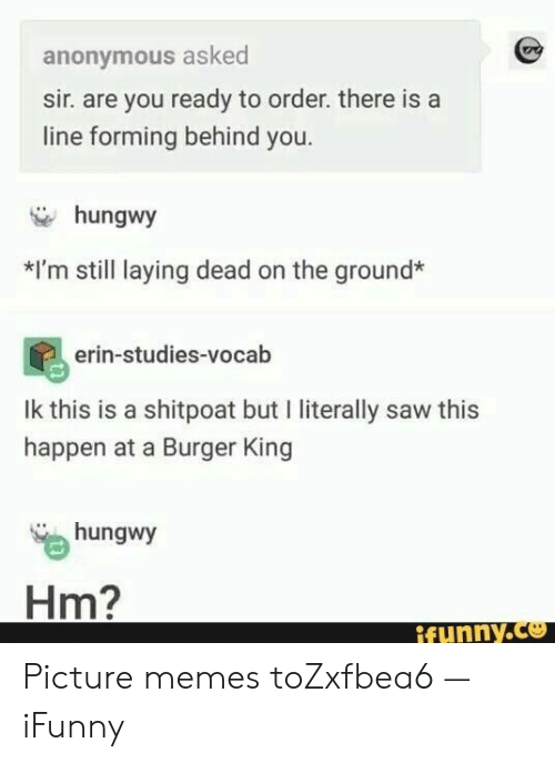 Burger King: anonymous asked  sir. are you ready to order. there is a  line forming behind you.  hungwy  *I'm still laying dead on the ground*  erin-studies-vocab  Ik this is a shitpoat but I literally saw this  happen at a Burger King  hungwy  Hm?  ifynny.co Picture memes toZxfbea6 — iFunny