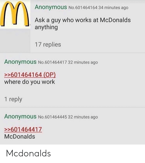 McDonalds, Work, and Anonymous: Anonymous No.601464164 34 minutes ago  Ask a guy who works at McDonalds  anything  17 replies  Anonymous No.601464417 32 minutes ago  >601464164 (OP)  where do you work  1 reply  Anonymous No.601464445 32 minutes ago  >>601464417  McDonalds Mcdonalds