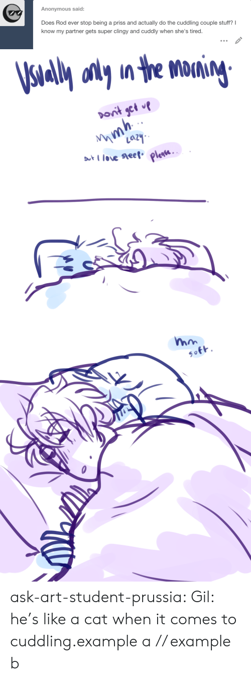 Target, Tumblr, and Anonymous: Anonymous said  Does Rod ever stop being a priss and actually do the cuddling couple stuff? I  know my partner gets super clingy and cuddly when she's tired.   al onyn the M ask-art-student-prussia:  Gil: he's like a cat when it comes to cuddling.example a // example b