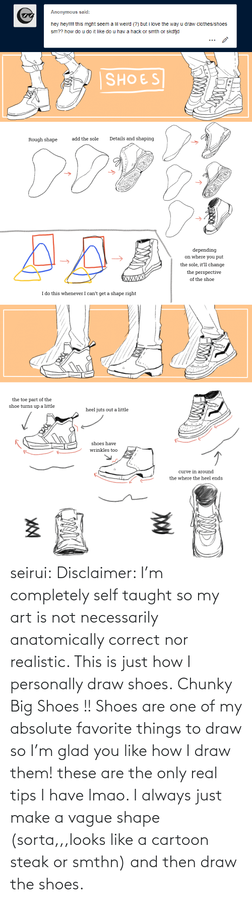 Rough: Anonymous said:  hey hey!!!! this mght seem a lil weird (?) but i love the way u draw clothes/shoes  sm?? how do u do it like do u hav a hack or smth or skdfjd   SHOES  Details and shaping  add the sole  Rough shape  depending  on where you put  the sole, it'll change  the perspective  XWXXX  of the shoe  I do this whenever I can't get a shape right   the toe part of the  shoe turns up a little  heel juts out a little  shoes have  wrinkles too  curve in around  the where the heel ends seirui: Disclaimer: I'm completely self taught so my art is not necessarily anatomically correct nor realistic. This is just how I personally draw shoes. Chunky Big Shoes !! Shoes are one of my absolute favorite things to draw so I'm glad you like how I draw them! these are the only real tips I have lmao. I always just make a vague shape (sorta,,,looks like a cartoon steak or smthn) and then draw the shoes.