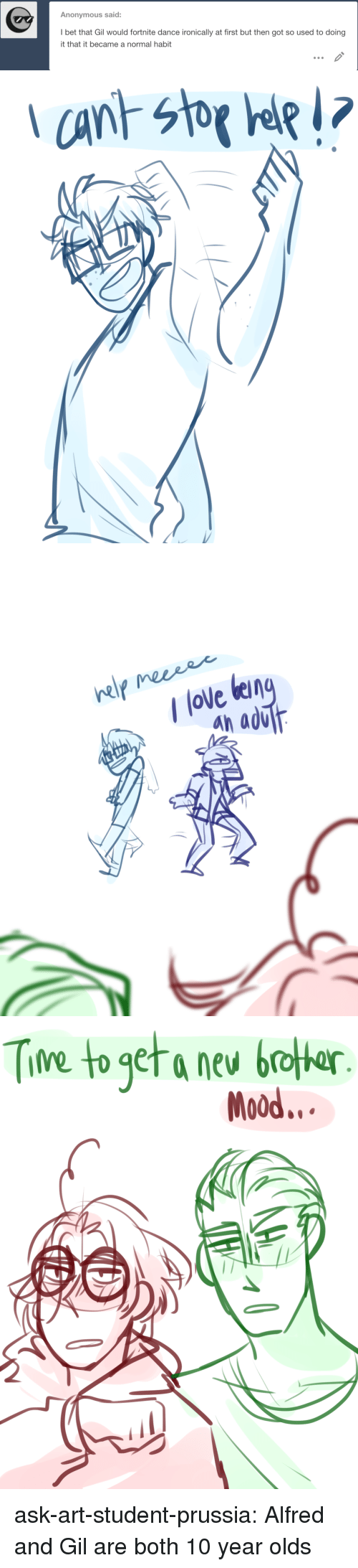 Bet That: Anonymous said:  I bet that Gil would fortnite dance ironically at first but then got so used to doing  it that it became a normal habit   / love ben  an aơur   Tine to get a nev boter  Mood... ask-art-student-prussia:  Alfred and Gil are both 10 year olds