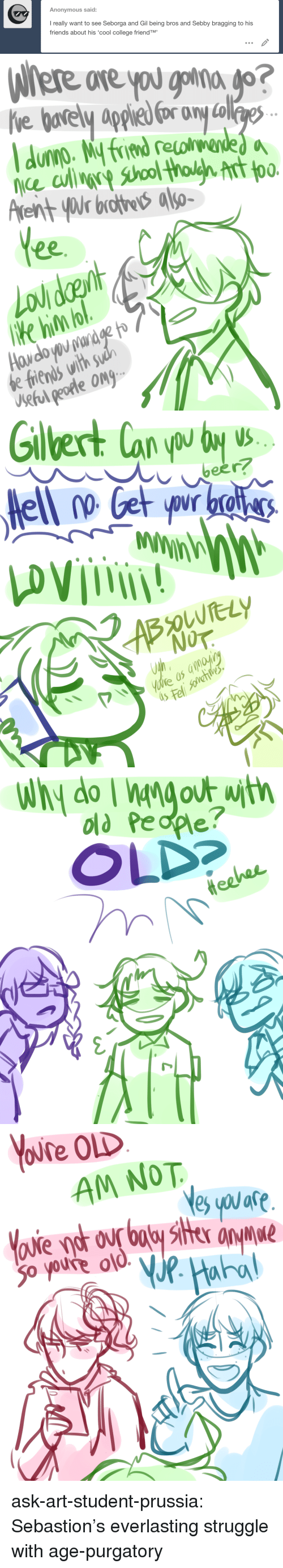 College, Friends, and Old People: Anonymous said:  I really want to see Seborga and Gil being bros and Sebby bragging to his  friends about his 'cool college friendTM'   ore  ce culin  Arent yWr brothe also-  00.  Ke hin o  e friends with$  Ueful peotle Ong   5  iS   old People?  OLD   AM NOT  are  o youre o ask-art-student-prussia:  Sebastion's everlasting struggle with age-purgatory
