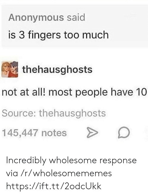 Too Much, Anonymous, and Wholesome: Anonymous said  is 3 fingers too much  thehausghosts  not at all! most people have 10  Source: thehausghosts  145,447 notes Incredibly wholesome response via /r/wholesomememes https://ift.tt/2odcUkk