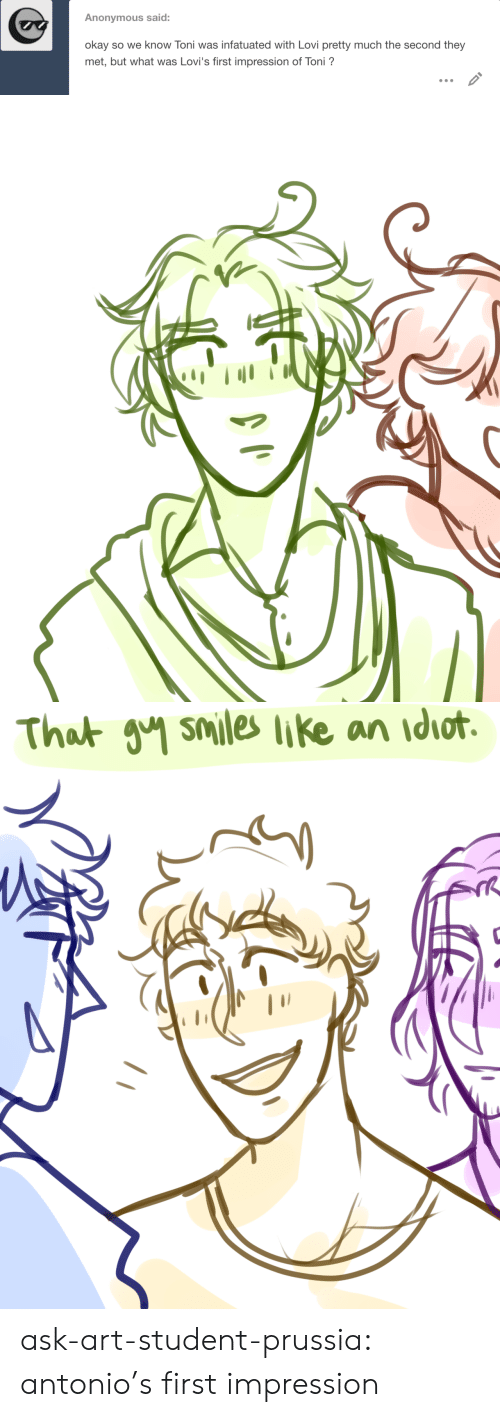 Target, Tumblr, and Anonymous: Anonymous said:  okay so we know Toni was infatuated with Lovi pretty much the second they  met, but what was Lovi's first impression of Toni?   That วิฯ smiles like an idiot. ask-art-student-prussia:  antonio's first impression