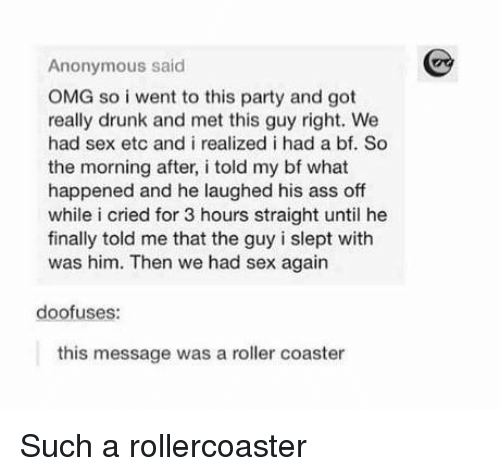 rollercoaster: Anonymous said  OMG so i went to this party and got  really drunk and met this guy right. We  had sex etc and i realized i had a bf. So  the morning after, i told my bf what  happened and he laughed his ass off  while i cried for 3 hours straight until he  finally told me that the guy i slept with  was him. Then we had sex again  doofuses:  this message was a roller coaster Such a rollercoaster