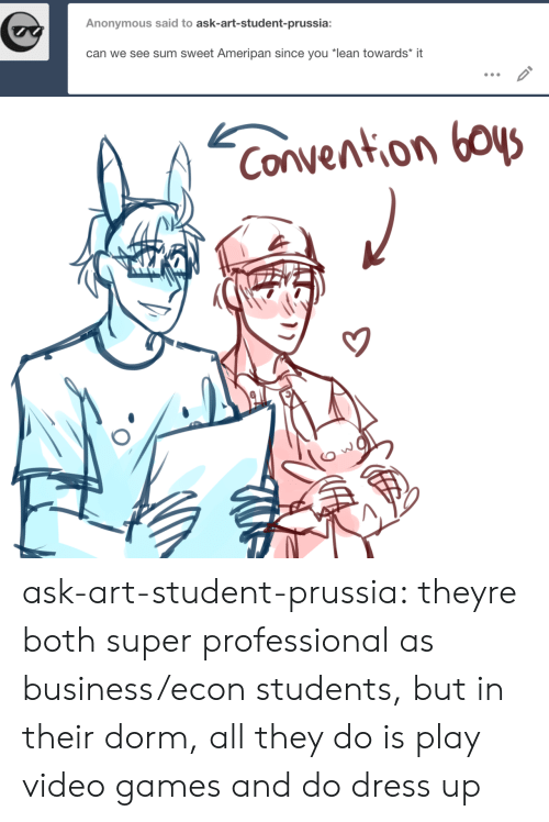 "convention: Anonymous said to ask-art-student-prussia:  can we see sum sweet Ameripan since you ""lean towards* it   Convention boys ask-art-student-prussia:  theyre both super professional as business/econ students, but in their dorm, all they do is play video games and do dress up"